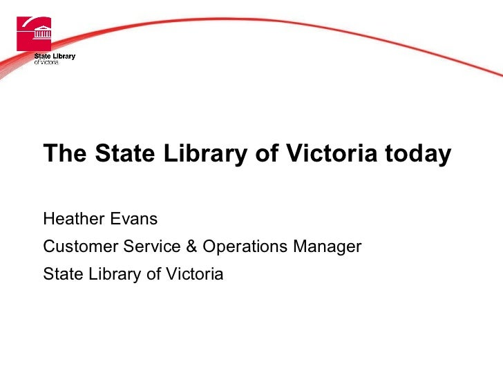The State Library of Victoria today Heather Evans Customer Service & Operations Manager State Library of Victoria ' Title'...