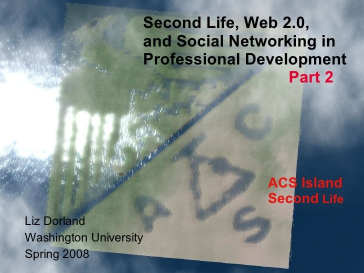 ACS Island Second  Life Second Life, Web 2.0,  and Social Networking in  Professional Development Part 2 Liz Dorland Washi...