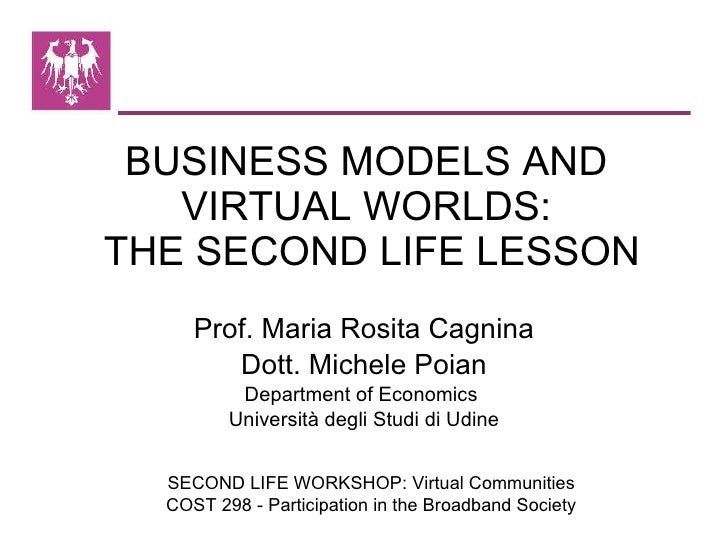 BUSINESS MODELS AND  VIRTUAL WORLDS:  THE SECOND LIFE LESSON Prof. Maria Rosita Cagnina Dott. Michele Poian Department of ...