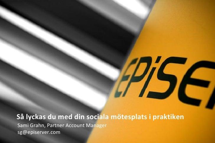 Så lyckas du med din sociala mötesplats i praktiken Sami Grahn, Partner Account Manager sg@episerver.com
