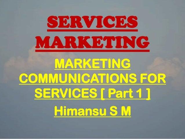 SERVICES MARKETING MARKETING COMMUNICATIONS FOR SERVICES [ Part 1 ] Himansu S M