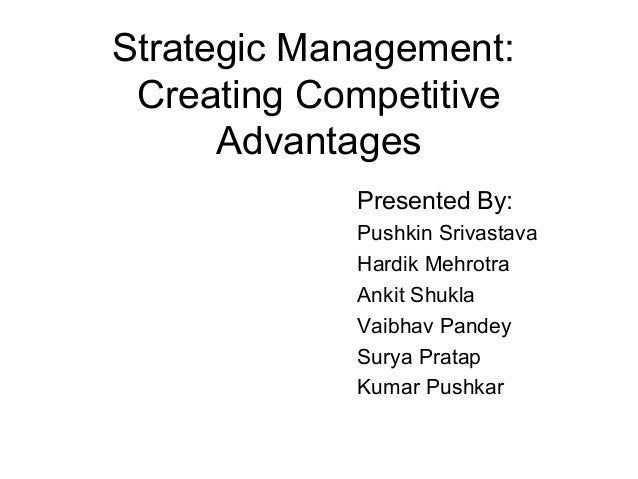 Strategic Management: Creating Competitive Advantages Presented By: Pushkin Srivastava Hardik Mehrotra Ankit Shukla Vaibha...