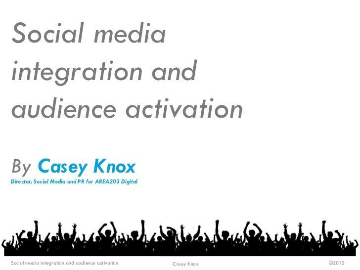 Social mediaintegration andaudience activationBy Casey KnoxDirector, Social Media and PR for AREA203 DigitalSocial media i...