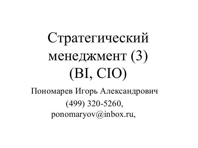 Стратегический менеджмент (3) (BI, CIO) Пономарев Игорь Александрович (499) 320-5260, ponomaryov@inbox.ru,