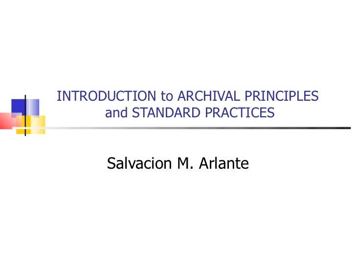 INTRODUCTION to ARCHIVAL PRINCIPLES  and STANDARD PRACTICES Salvacion M. Arlante
