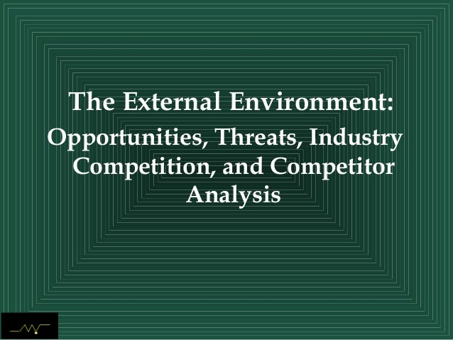 The External Environment:Opportunities, Threats, IndustryCompetition, and CompetitorAnalysis