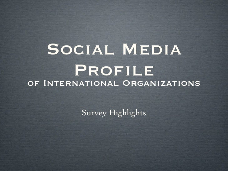Social Media Profile <ul><li>of International Organizations </li></ul>Survey Highlights
