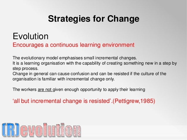 Strategies for ChangeEvolutionEncourages a continuous learning environmentThe evolutionary model emphasises small incremen...
