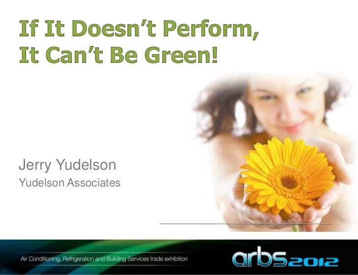 If It Doesn't Perform,It Can't Be Green!Jerry YudelsonYudelson Associates