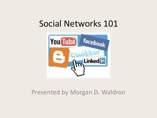 Social Networks 101 Presented by Morgan D. Waldron