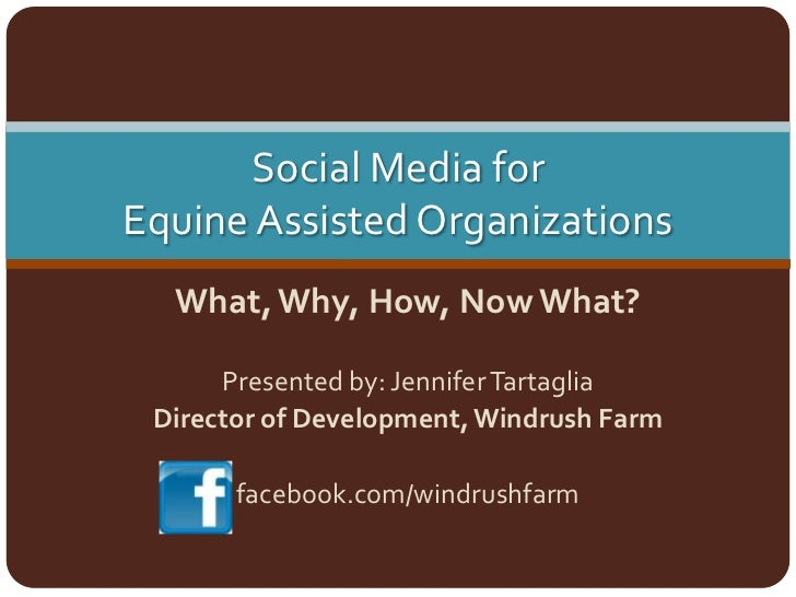 Social Media for Equine Assisted Organizations<br />What, Why, How, Now What?<br />Presented by: Jennifer Tartaglia<br />D...