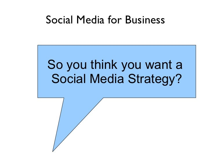 Social Media for Business So you think you want a  Social Media Strategy?