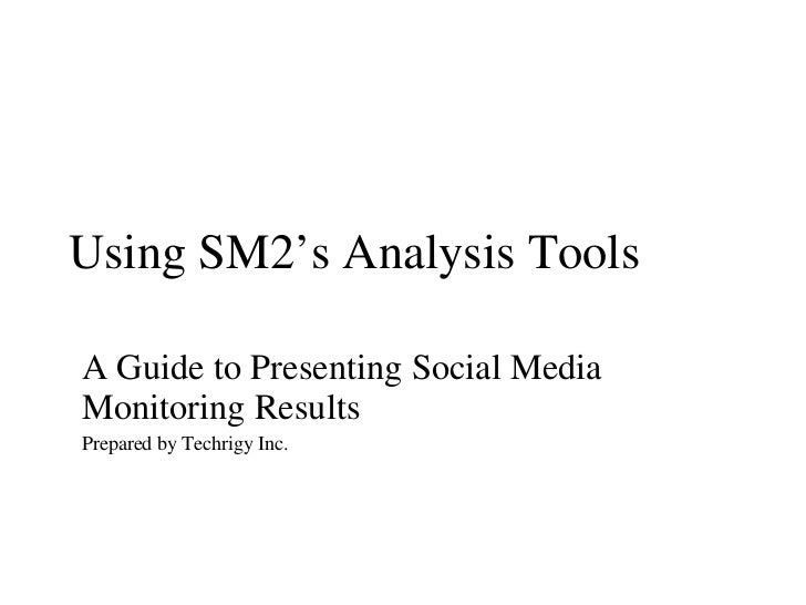 Using SM2's Analysis Tools A Guide to Presenting Social Media Monitoring Results Prepared by Techrigy Inc.
