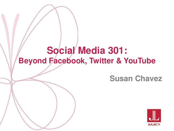Social Media 301: Beyond Facebook, Twitter & YouTube<br />Susan Chavez<br />#JLAC11<br />