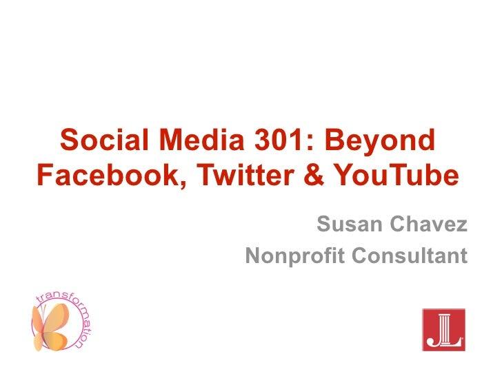 Social Media 301: BeyondFacebook, Twitter & YouTube                  Susan Chavez             Nonprofit Consultant