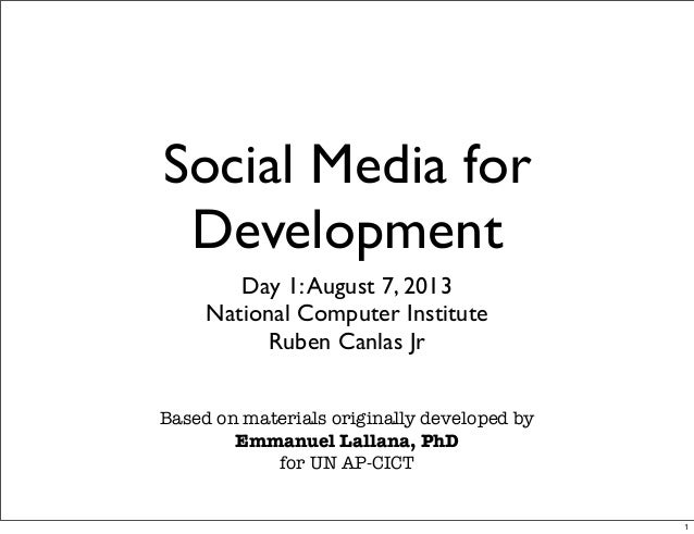 Social Media for Development Day 1:August 7, 2013 National Computer Institute Ruben Canlas Jr Based on materials originall...