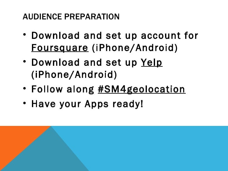 AUDIENCE PREPARATION• Download and set up account for  Foursquare (iPhone/Android)• Download and set up Yelp  (iPhone/Andr...