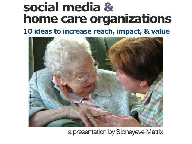 social media & home care organizations a presentation by Sidneyeve Matrix imagebyMcBethonFlickr 10 ideas to increase reach...