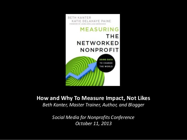 How and Why To Measure Impact, Not Likes Beth Kanter, Master Trainer, Author, and Blogger Social Media for Nonprofits Conf...