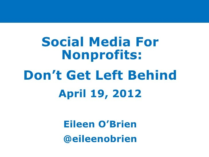 Social Media For    Nonprofits:Don't Get Left Behind    April 19, 2012     Eileen O'Brien     @eileenobrien