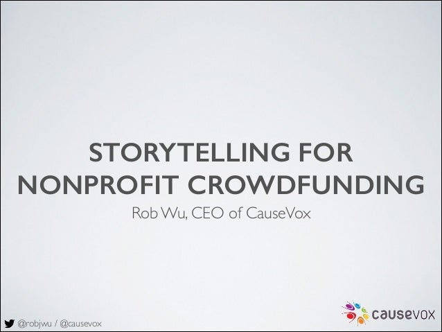 @robjwu / @causevox STORYTELLING FOR NONPROFIT CROWDFUNDING Rob Wu, CEO of CauseVox