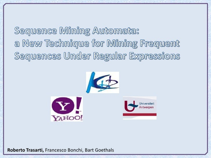 Sequence Mining Automata:<br />a New Technique for Mining Frequent Sequences Under Regular Expressions<br />Roberto Trasar...