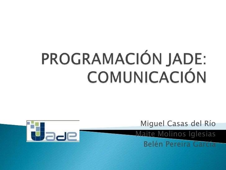 PROGRAMACIÓN JADE:COMUNICACIÓN<br />Miguel Casas del Río<br />Maite Molinos Iglesias<br />Belén Pereira García<br />