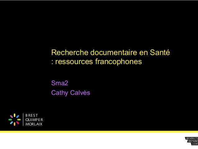 B REST QUIMPER MORLAIX Recherche documentaire en Santé : ressources francophones Sma2 Cathy Calvès
