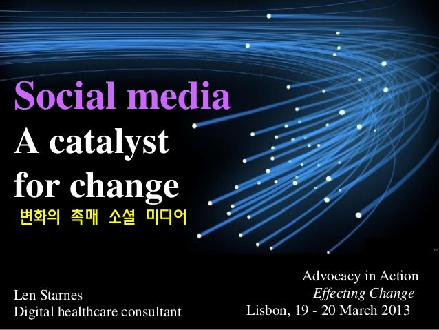 Social mediaA catalystfor changeLen StarnesDigital healthcare consultantAdvocacy in ActionEffecting ChangeLisbon, 19 - 20 ...