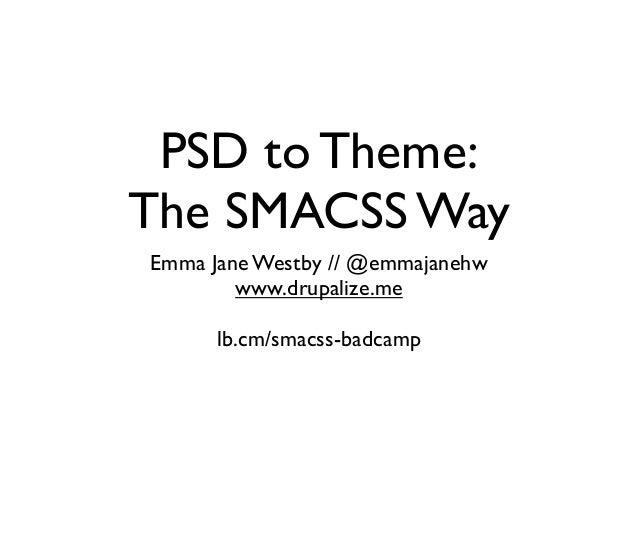 PSD to Theme: The SMACSS Way Emma Jane Westby // @emmajanehw www.drupalize.me lb.cm/smacss-badcamp