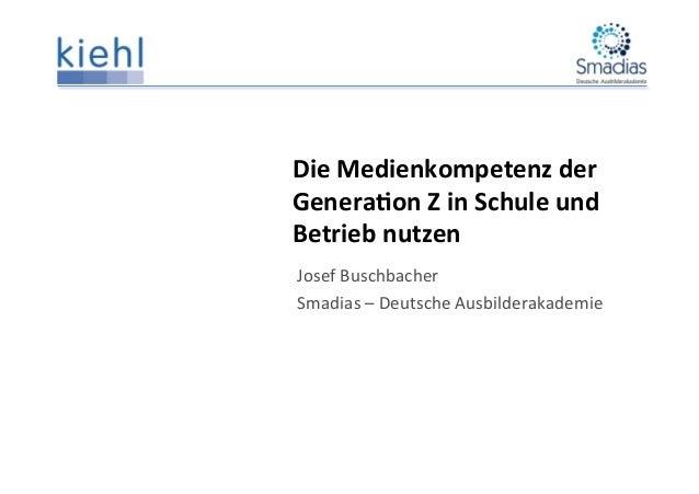 Die  Medienkompetenz  der   Genera1on  Z  in  Schule  und   Betrieb  nutzen   Josef  Buschbacher  ...