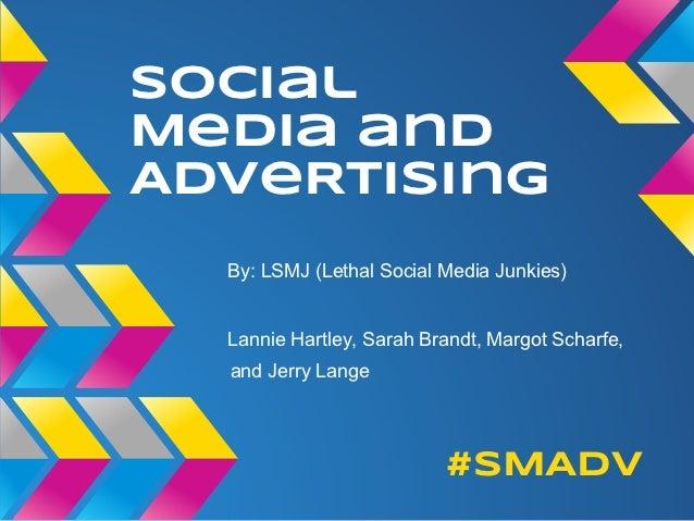 SocialMedia andAdveRtising  By: LSMJ (Lethal Social Media Junkies)  Lannie Hartley, Sarah Brandt, Margot Scharfe,  and Jer...