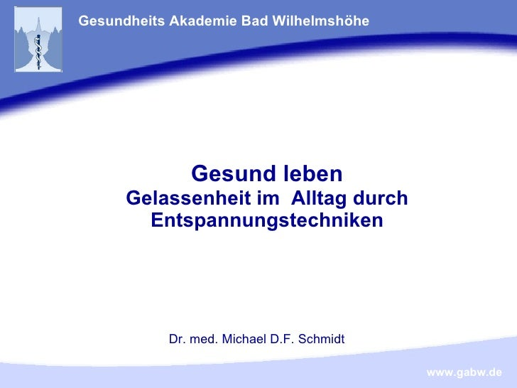 Gesund leben Gelassenheit im  Alltag durch Entspannungstechniken Gesundheits Akademie Bad Wilhelmshöhe Dr. med. Michael D....