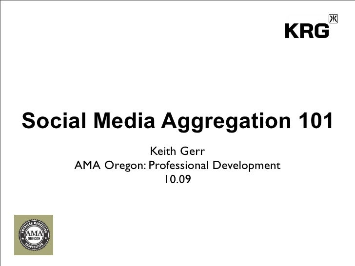 Social Media Aggregation 101                 Keith Gerr     AMA Oregon: Professional Development                    10.09