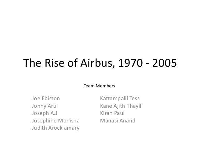 The Rise of Airbus, 1970 - 2005 Joe Ebiston Johny Arul Joseph A.J Josephine Monisha Judith Arockiamary Kattampalil Tess Ka...