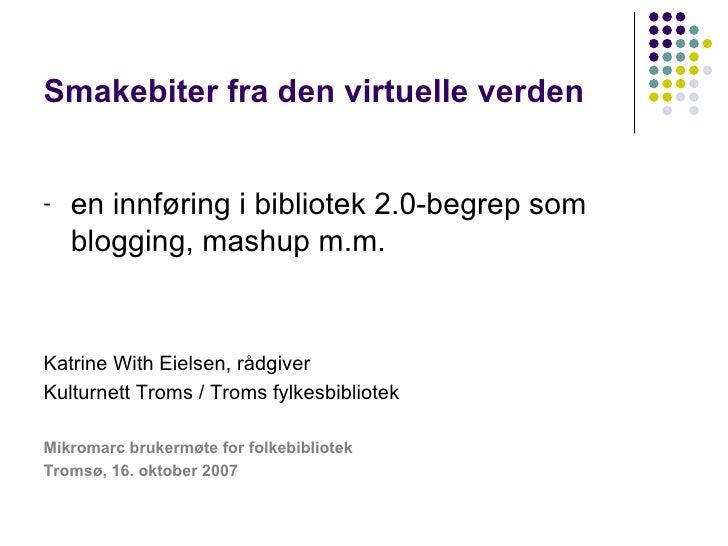 Smakebiter fra den virtuelle verden <ul><li>en innføring i bibliotek 2.0-begrep som blogging, mashup m.m. </li></ul><ul><l...