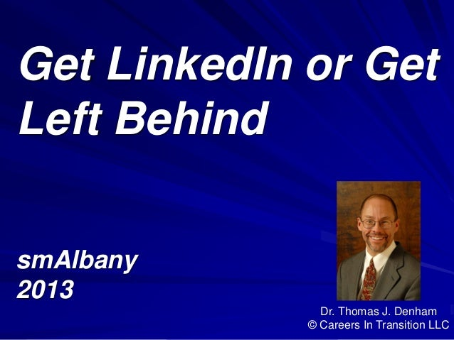 Get LinkedIn or Get Left Behind smAlbany 2013 Dr. Thomas J. Denham © Careers In Transition LLC