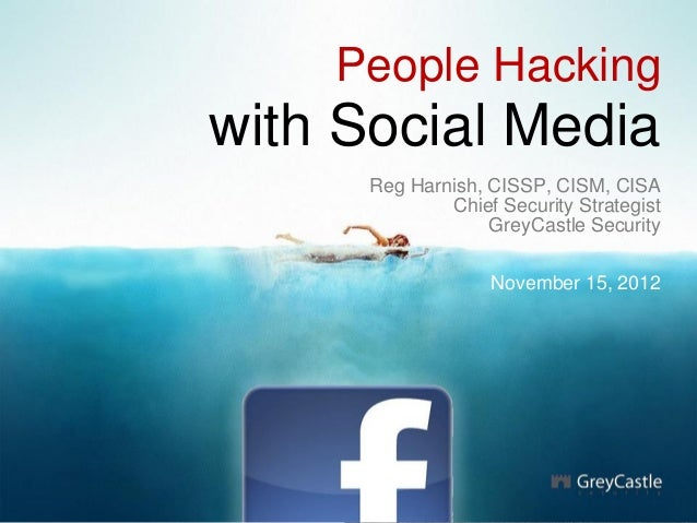 People Hacking with Social Media Reg Harnish, CISSP, CISM, CISA Chief Security Strategist GreyCastle Security November 15,...