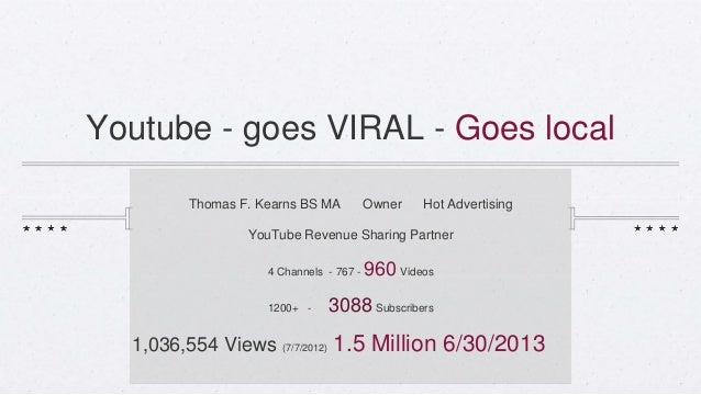 Youtube - goes VIRAL - Goes local Thomas F. Kearns BS MA Owner Hot Advertising YouTube Revenue Sharing Partner 4 Channels ...