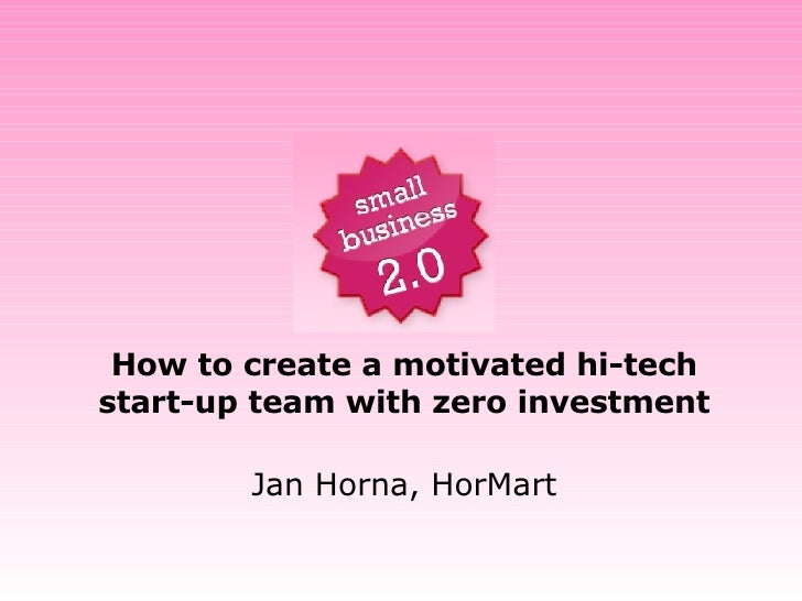 How to create a motivated hi-tech start-up team with zero investment Jan Horna, HorMart
