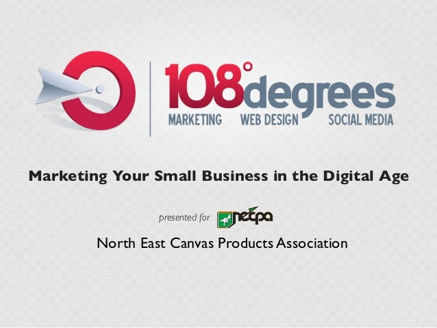 Marketing Your Small Business in the Digital Age                 presented for        North East Canvas Products Association