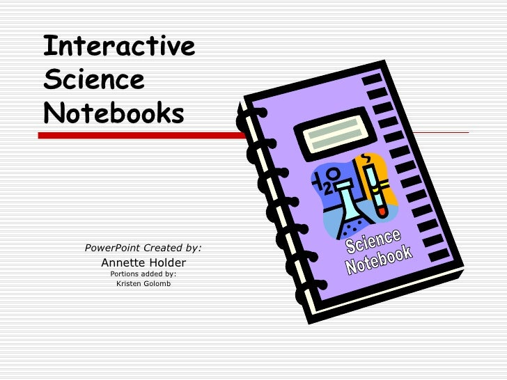 PowerPoint Created by: Annette Holder Portions added by: Kristen Golomb Interactive Science Notebooks Science Notebook