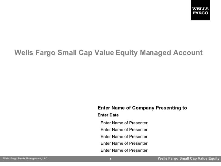 Wells Fargo Small Cap Value Equity Managed Account Enter Name of Company Presenting to Enter Name of Presenter Enter Name ...