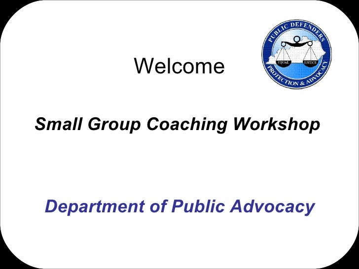 Welcome Small Group Coaching Workshop  Department of Public Advocacy