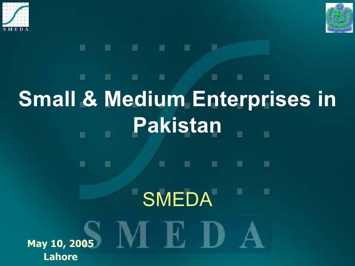 Small & Medium Enterprises in Pakistan SMEDA May 10, 2005 Lahore