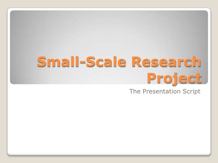Small-Scale Research Project<br />The Presentation Script<br />