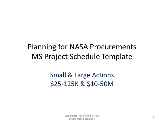 Planning for NASA Procurements MS Project Schedule Template Small & Large Actions $25-125K & $10-50M  Disclaimer: This bri...