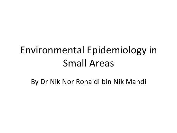 Environmental Epidemiology in        Small Areas  By Dr Nik Nor Ronaidi bin Nik Mahdi