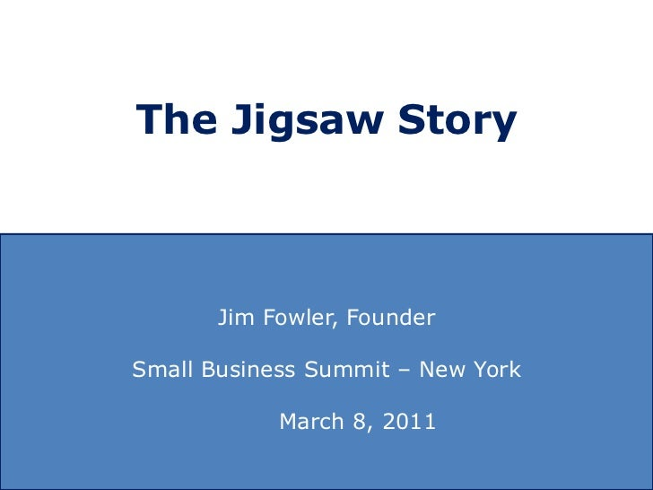 The Jigsaw Story<br />Jim Fowler, Founder<br />Small Business Summit – New York<br />	               March 8, 2011<br />