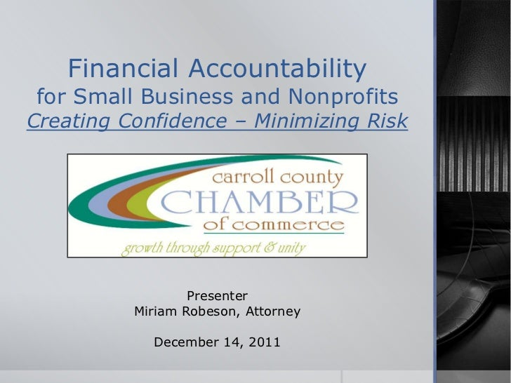 Financial Accountabilityfor Small Business and NonprofitsCreating Confidence – Minimizing Risk                  Presenter ...